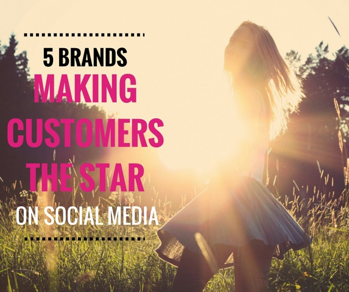 5 BRANDS MAKING CUSTOMERS THE STAR ON SOCIAL MEDIA