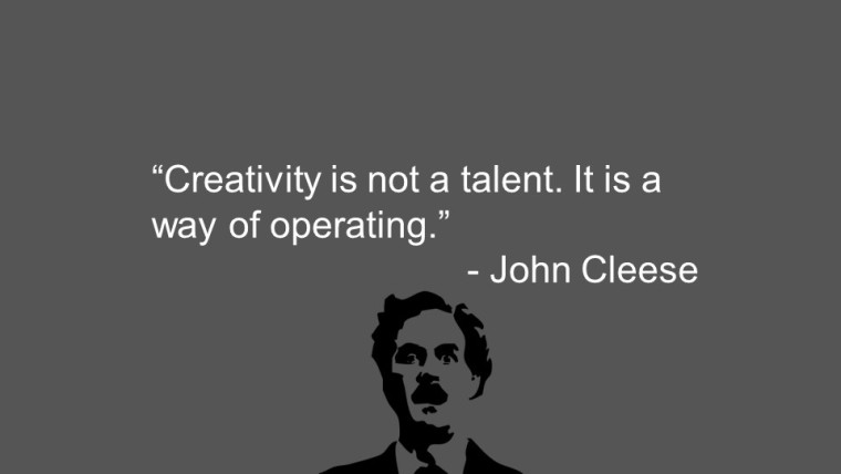 """Creativity is not a talent. It is a way of operating."" —John Cleese"