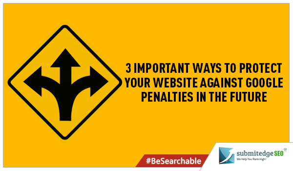 3 Important Ways To Protect Your Website Against Google Penalties In The Future