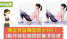 矯正骨盆腰圍竟少5吋!3動作放鬆髖關節兼清宿便
