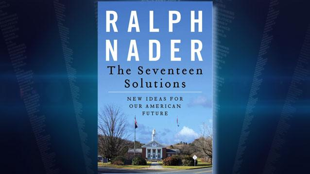 "Ralph Nader's 17 Solutions: ""It's Easier Than You Think to Turn Our Country Around"""